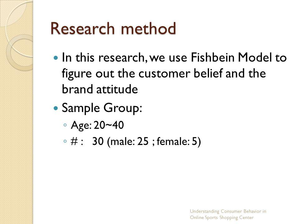 Research method In this research, we use Fishbein Model to figure out the customer belief and the brand attitude.