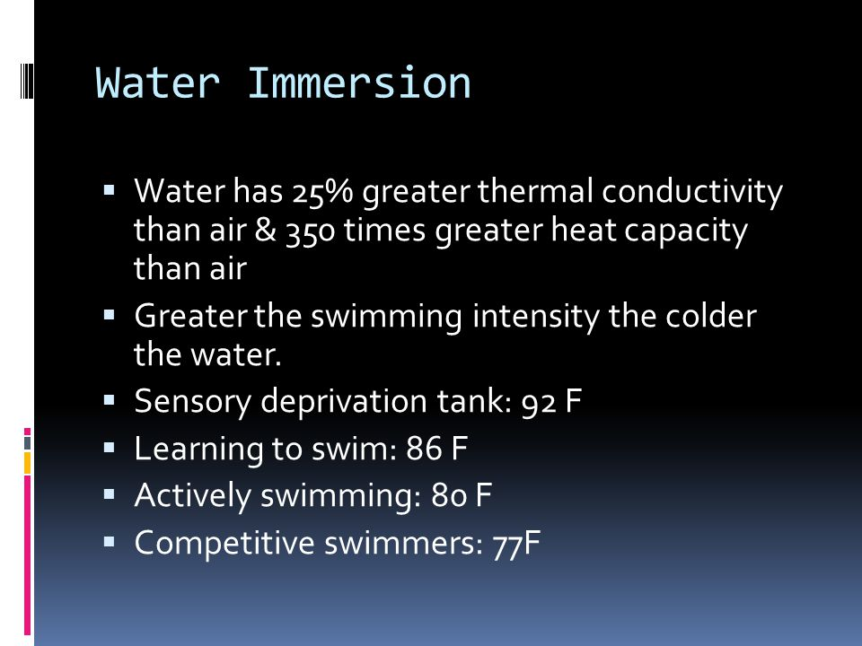 Water Immersion Water has 25% greater thermal conductivity than air & 350 times greater heat capacity than air.