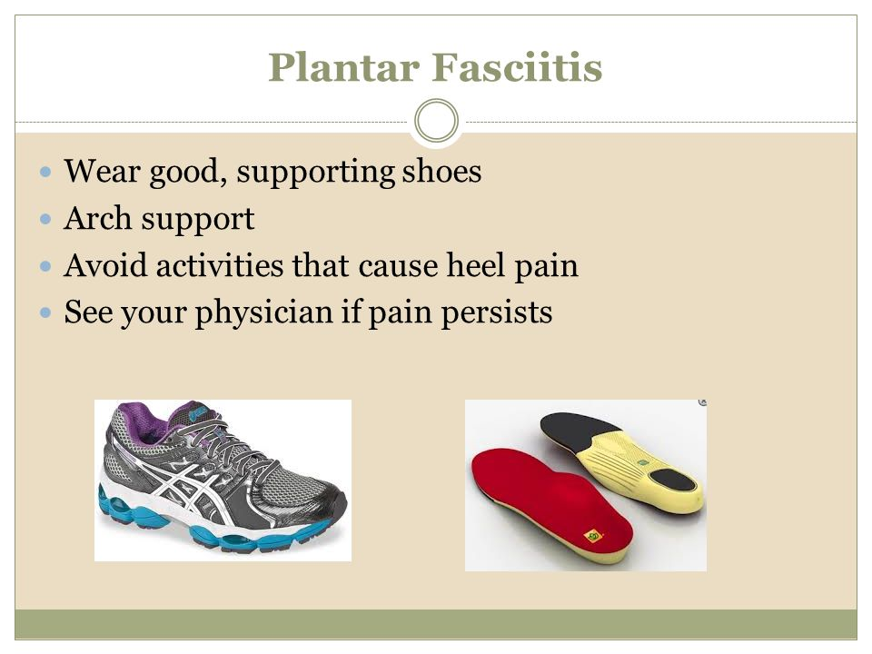 Plantar Fasciitis Wear good, supporting shoes Arch support