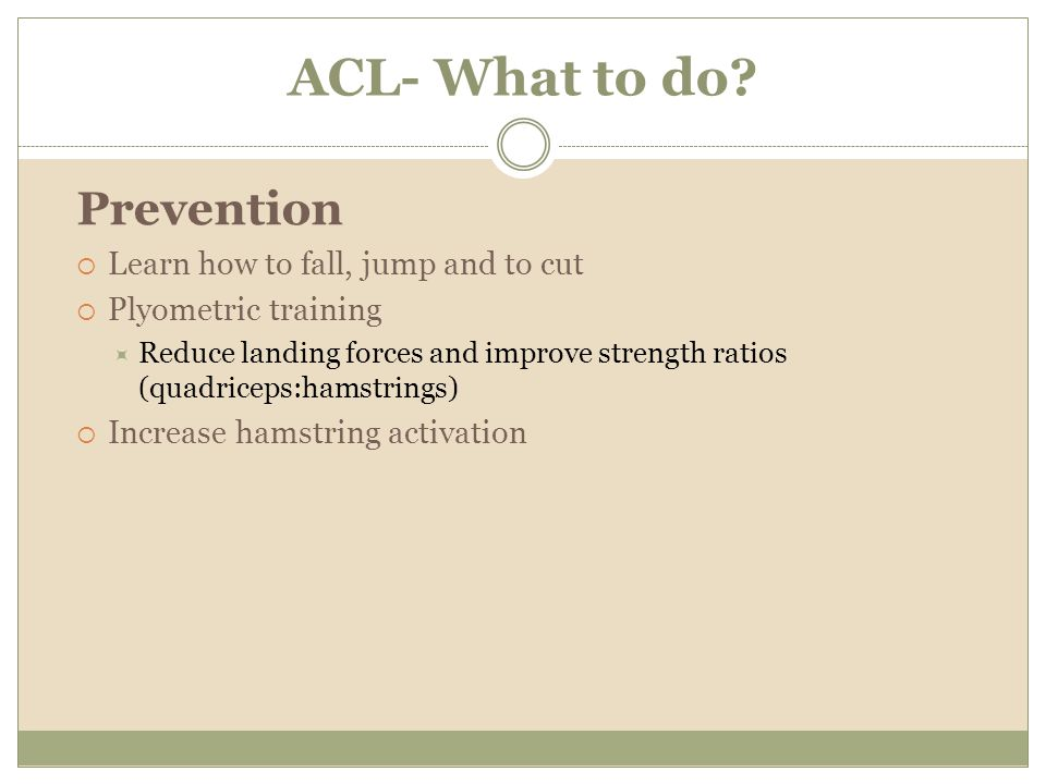 ACL- What to do Prevention Learn how to fall, jump and to cut