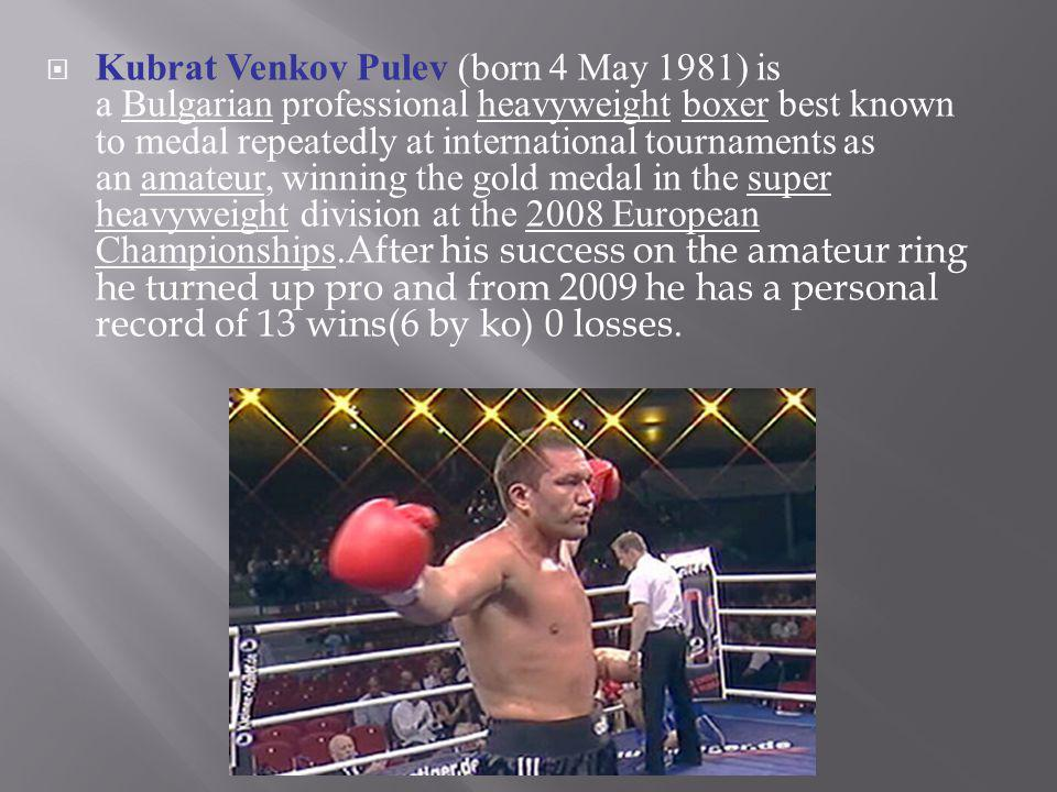 Kubrat Venkov Pulev (born 4 May 1981) is a Bulgarian professional heavyweight boxer best known to medal repeatedly at international tournaments as an amateur, winning the gold medal in the super heavyweight division at the 2008 European Championships.After his success on the amateur ring he turned up pro and from 2009 he has a personal record of 13 wins(6 by ko) 0 losses.