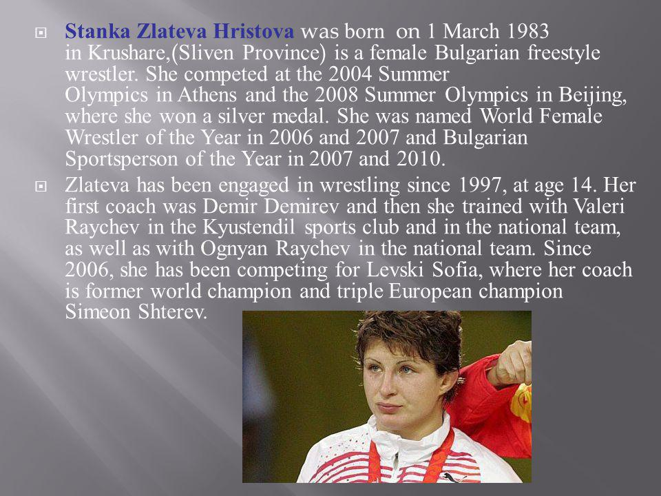 Stanka Zlateva Hristova was born on 1 March 1983 in Krushare,(Sliven Province) is a female Bulgarian freestyle wrestler. She competed at the 2004 Summer Olympics in Athens and the 2008 Summer Olympics in Beijing, where she won a silver medal. She was named World Female Wrestler of the Year in 2006 and 2007 and Bulgarian Sportsperson of the Year in 2007 and 2010.