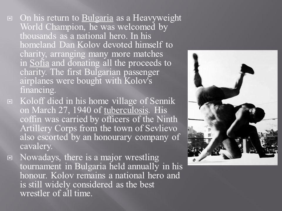 On his return to Bulgaria as a Heavyweight World Champion, he was welcomed by thousands as a national hero. In his homeland Dan Kolov devoted himself to charity, arranging many more matches in Sofia and donating all the proceeds to charity. The first Bulgarian passenger airplanes were bought with Kolov s financing.