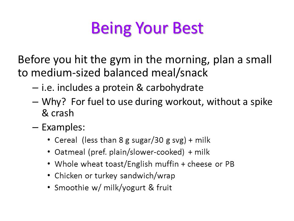 Being Your Best Before you hit the gym in the morning, plan a small to medium-sized balanced meal/snack.