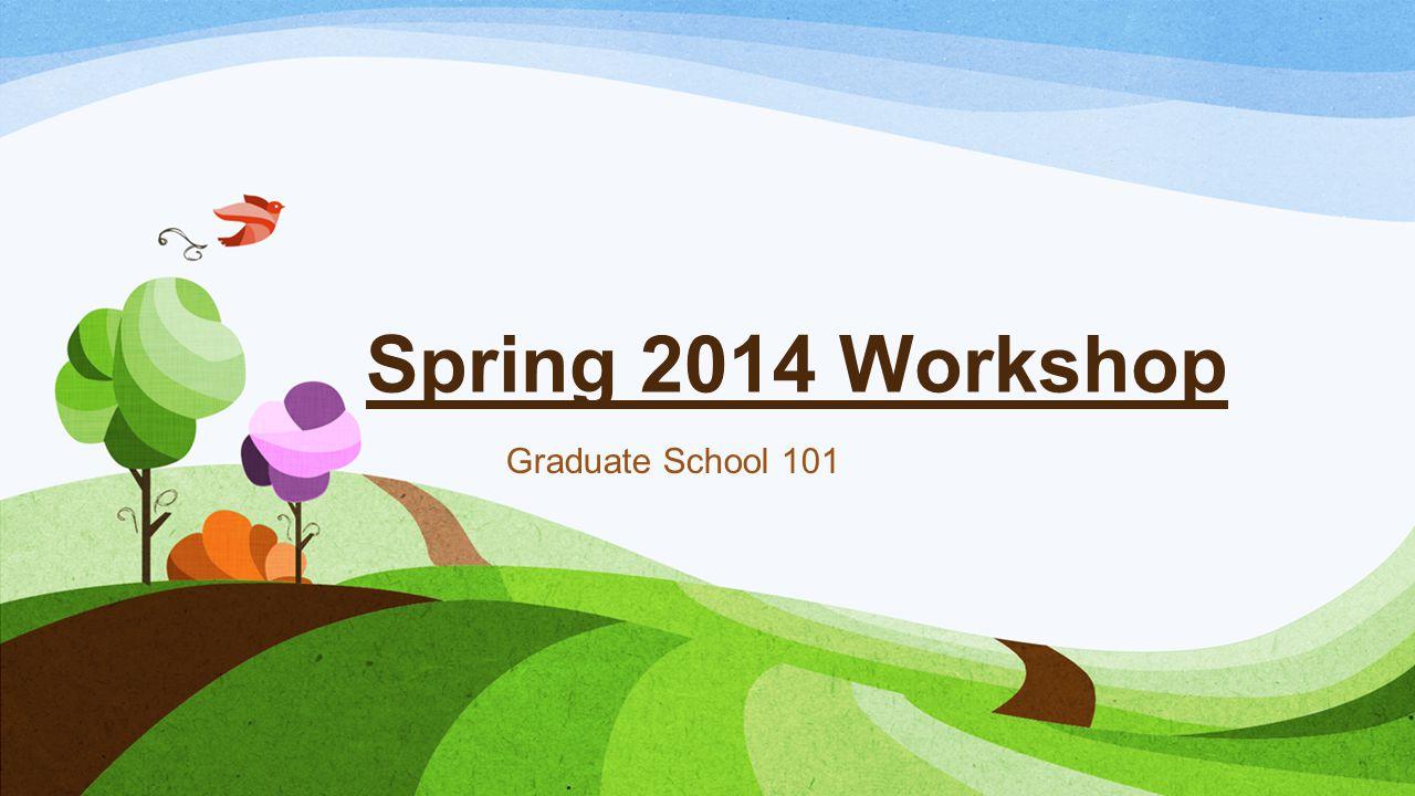 Spring 2014 Workshop Graduate School 101
