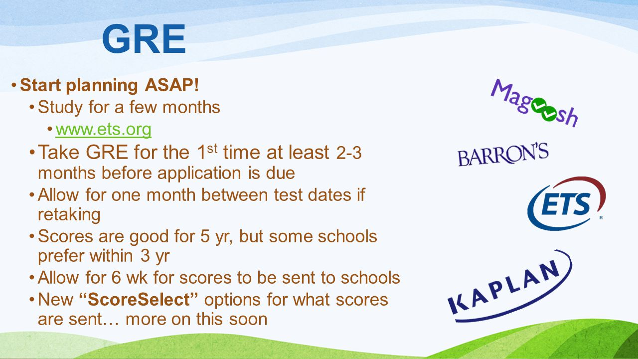 GRE Start planning ASAP! Study for a few months. www.ets.org. Take GRE for the 1st time at least 2-3 months before application is due.