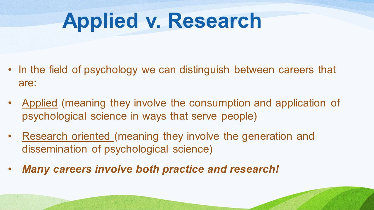 Applied v. Research In the field of psychology we can distinguish between careers that are: