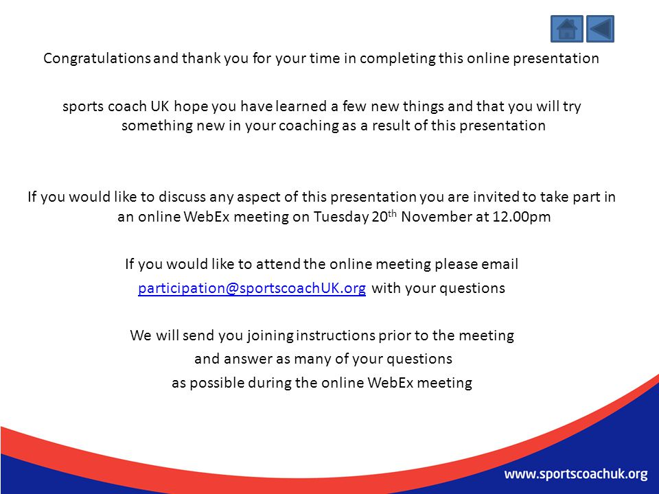 Congratulations and thank you for your time in completing this online presentation sports coach UK hope you have learned a few new things and that you will try something new in your coaching as a result of this presentation If you would like to discuss any aspect of this presentation you are invited to take part in an online WebEx meeting on Tuesday 20th November at 12.00pm If you would like to attend the online meeting please email participation@sportscoachUK.org with your questions We will send you joining instructions prior to the meeting and answer as many of your questions as possible during the online WebEx meeting