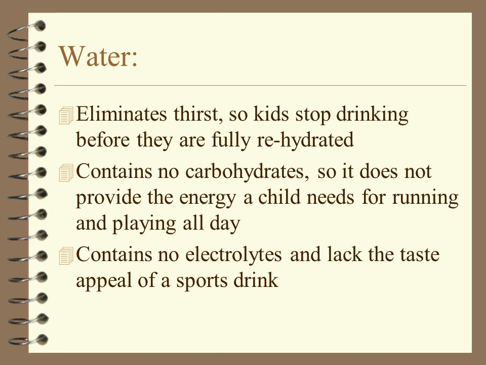 3/31/2017 Water: Eliminates thirst, so kids stop drinking before they are fully re-hydrated.