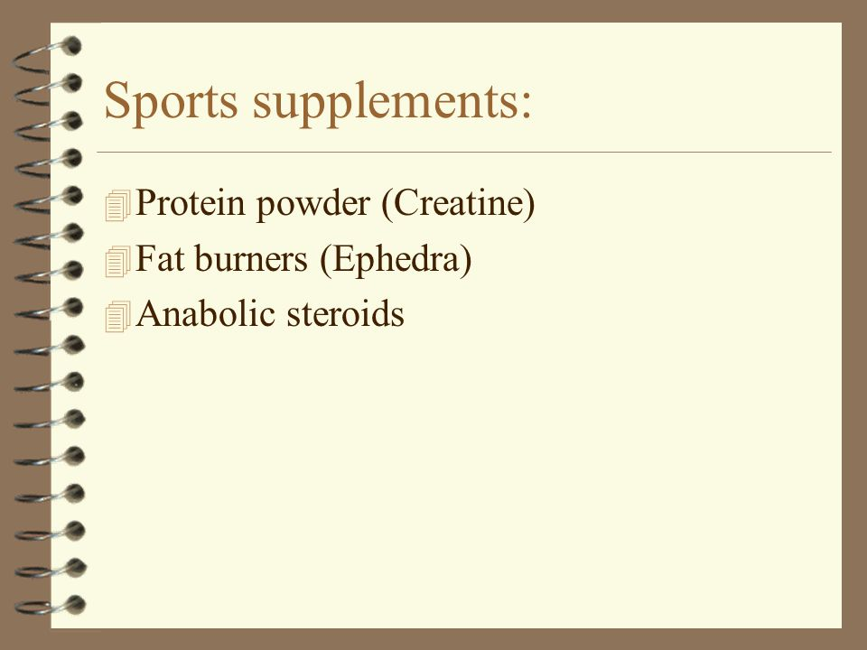 Sports supplements: Protein powder (Creatine) Fat burners (Ephedra)