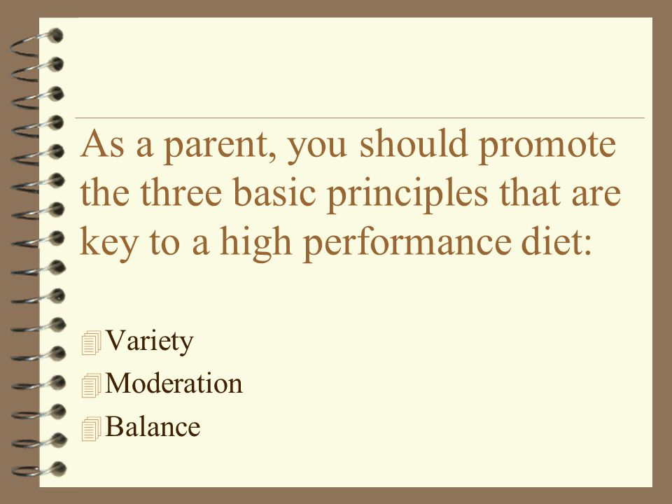 3/31/2017 As a parent, you should promote the three basic principles that are key to a high performance diet: