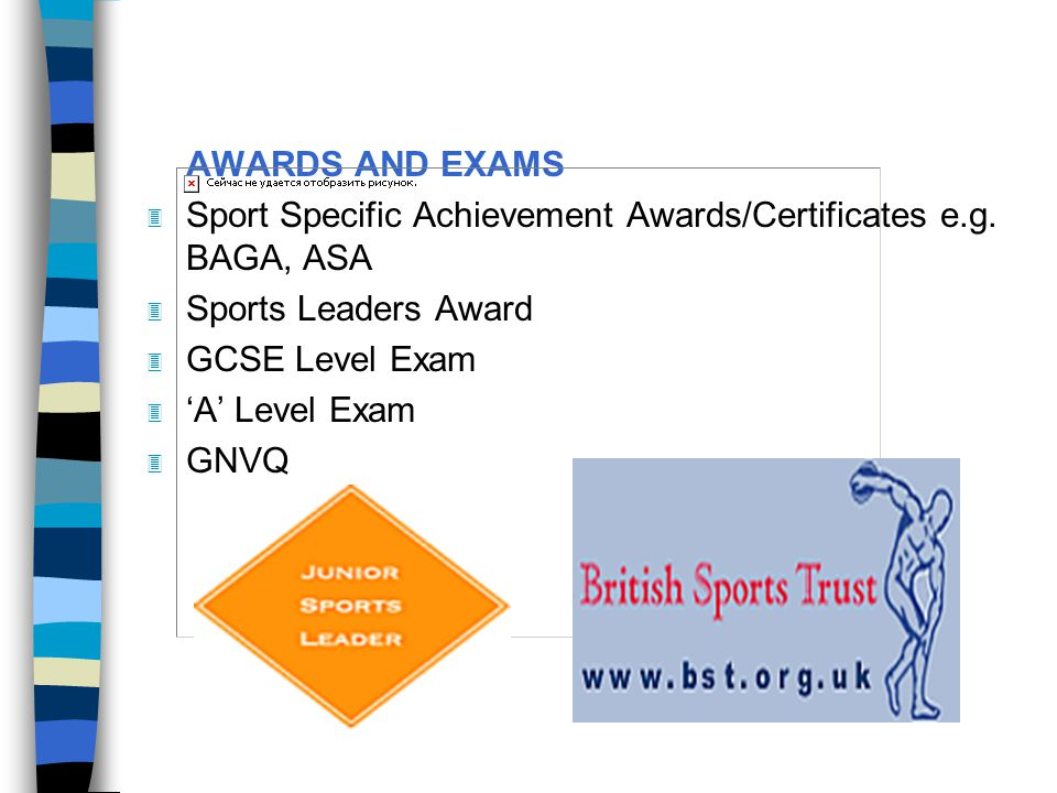 AWARDS AND EXAMS Sport Specific Achievement Awards/Certificates e.g. BAGA, ASA. Sports Leaders Award.
