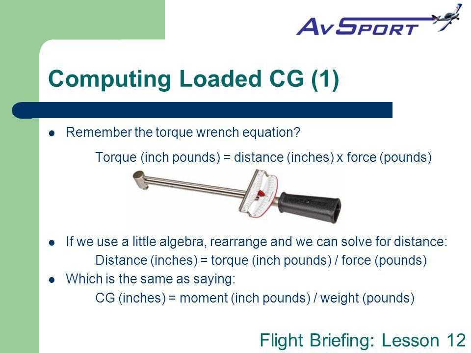 Computing Loaded CG (1) Remember the torque wrench equation Torque (inch pounds) = distance (inches) x force (pounds)
