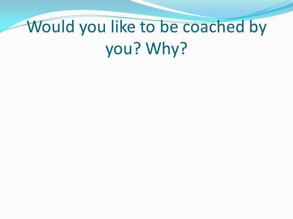 Would you like to be coached by you Why