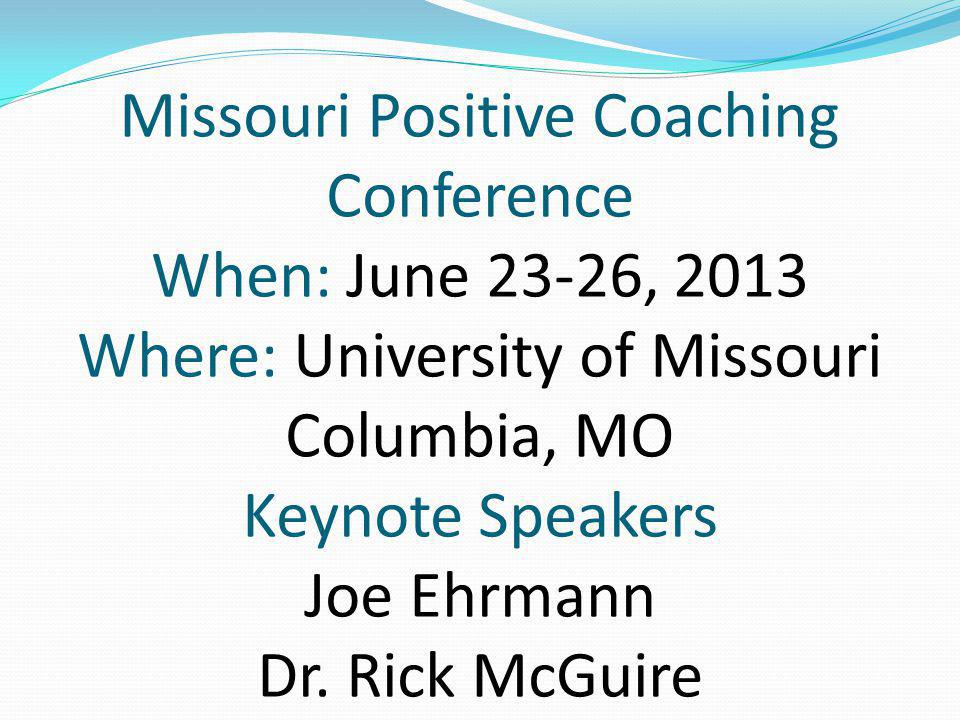 Missouri Positive Coaching Conference When: June 23-26, 2013 Where: University of Missouri Columbia, MO Keynote Speakers Joe Ehrmann Dr.