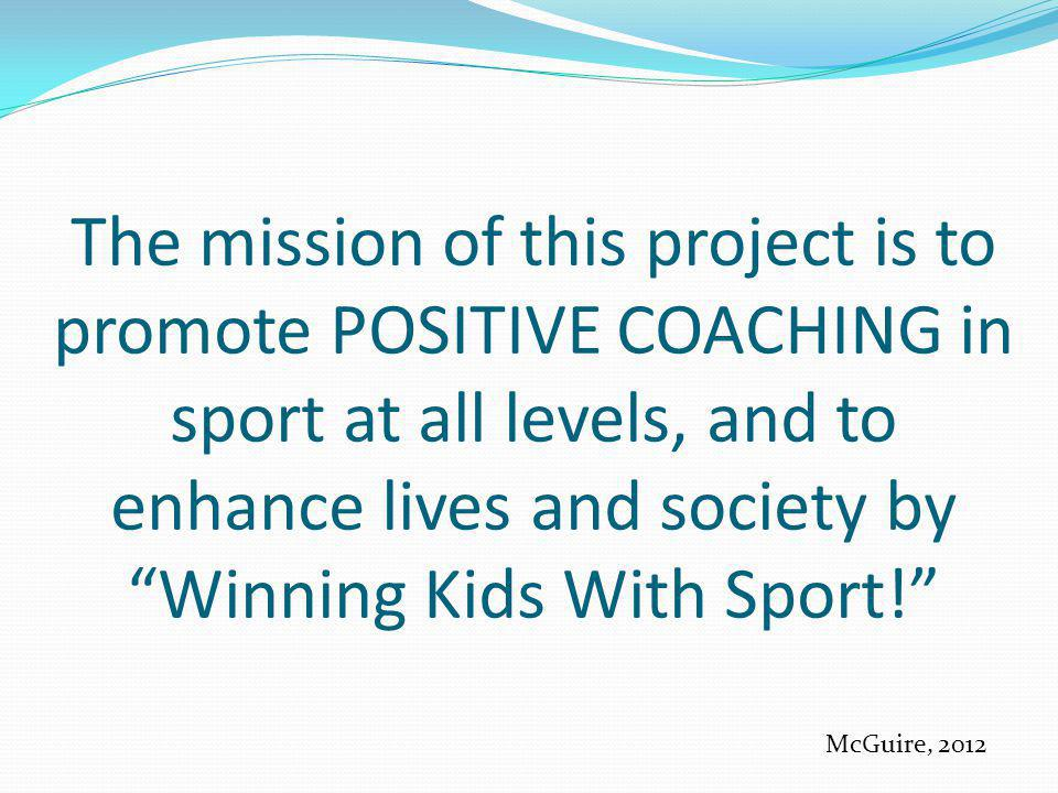 The mission of this project is to promote POSITIVE COACHING in sport at all levels, and to enhance lives and society by Winning Kids With Sport!