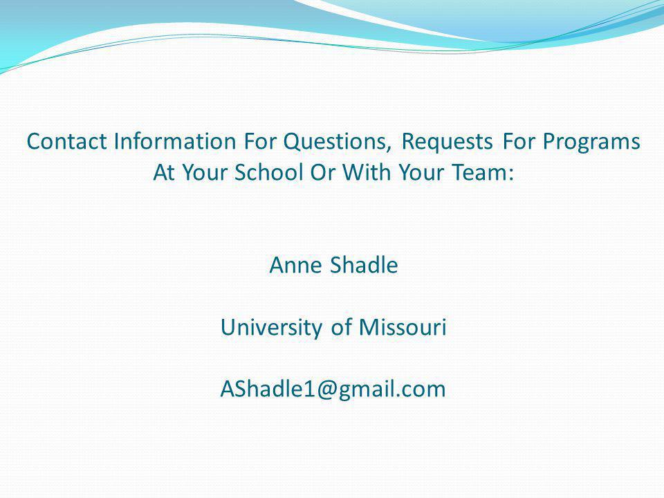 Contact Information For Questions, Requests For Programs At Your School Or With Your Team: Anne Shadle University of Missouri AShadle1@gmail.com