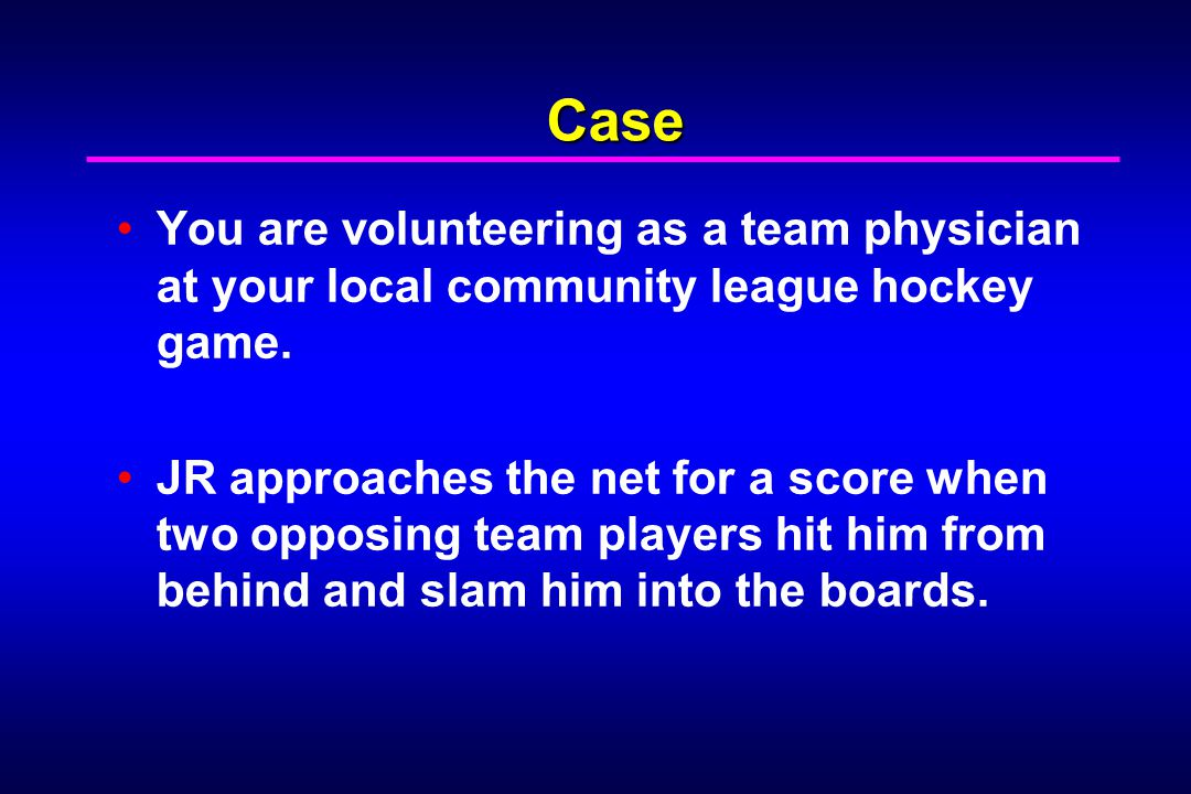 Case You are volunteering as a team physician at your local community league hockey game.
