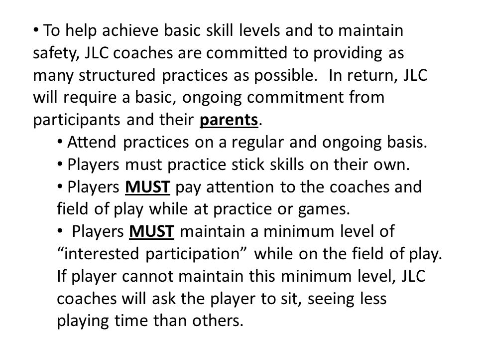 To help achieve basic skill levels and to maintain safety, JLC coaches are committed to providing as many structured practices as possible. In return, JLC will require a basic, ongoing commitment from participants and their parents.
