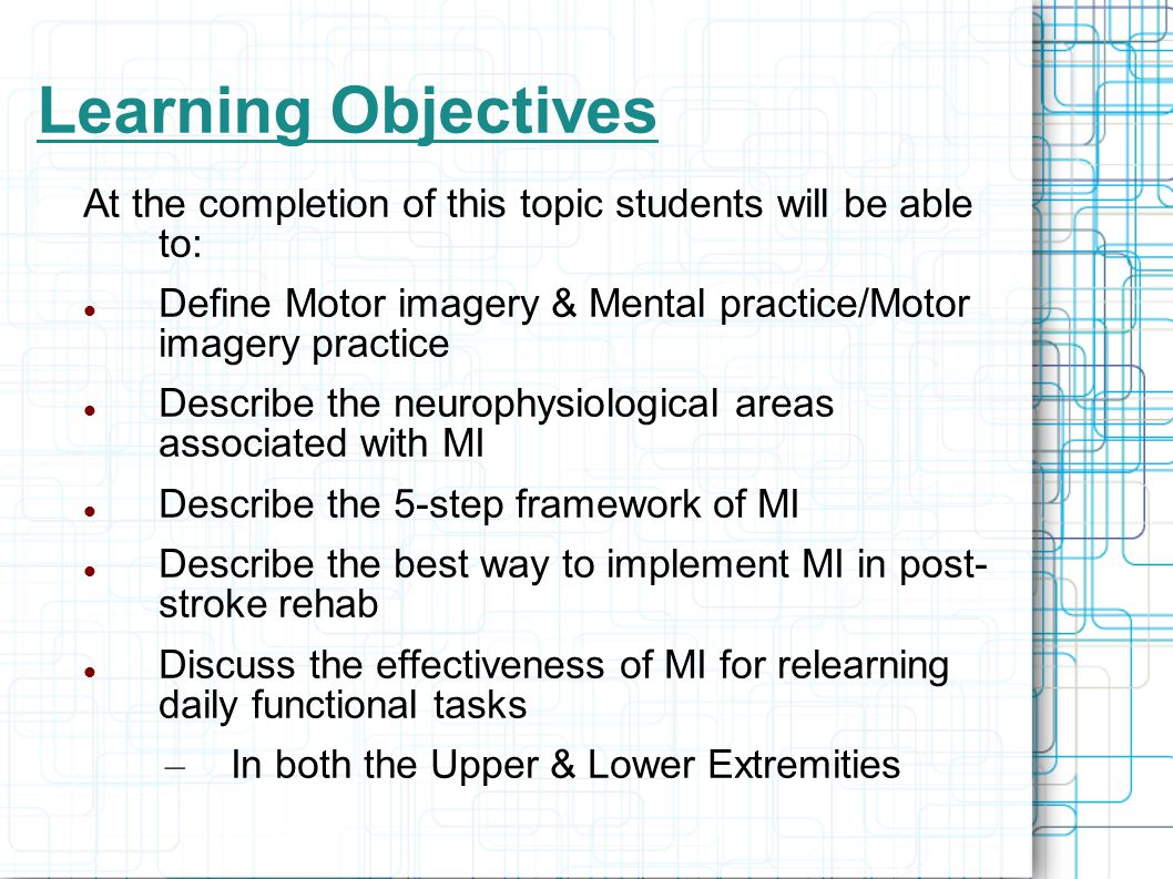 Learning Objectives At the completion of this topic students will be able to: Define Motor imagery & Mental practice/Motor imagery practice.