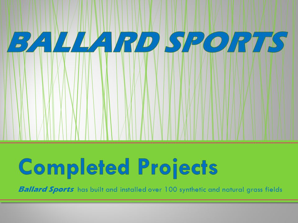 Completed Projects Ballard Sports has built and installed over 100 synthetic and natural grass fields.