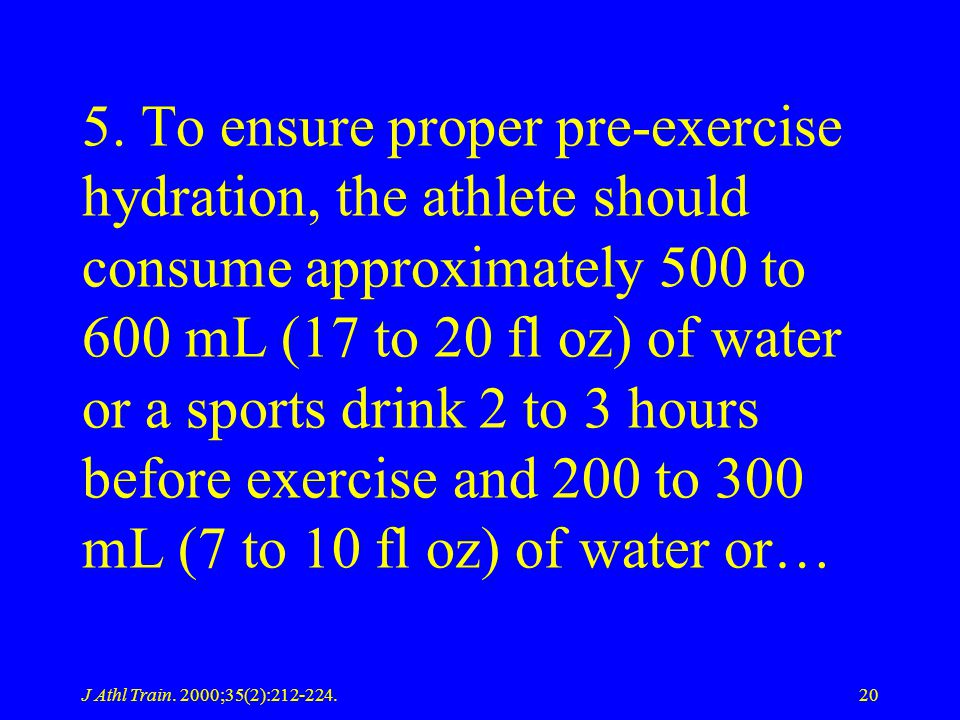 5. To ensure proper pre-exercise hydration, the athlete should consume approximately 500 to 600 mL (17 to 20 fl oz) of water or a sports drink 2 to 3 hours before exercise and 200 to 300 mL (7 to 10 fl oz) of water or…
