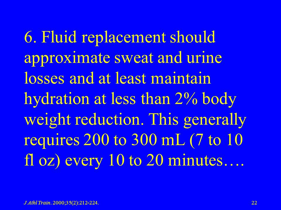 6. Fluid replacement should approximate sweat and urine losses and at least maintain hydration at less than 2% body weight reduction. This generally requires 200 to 300 mL (7 to 10 fl oz) every 10 to 20 minutes….