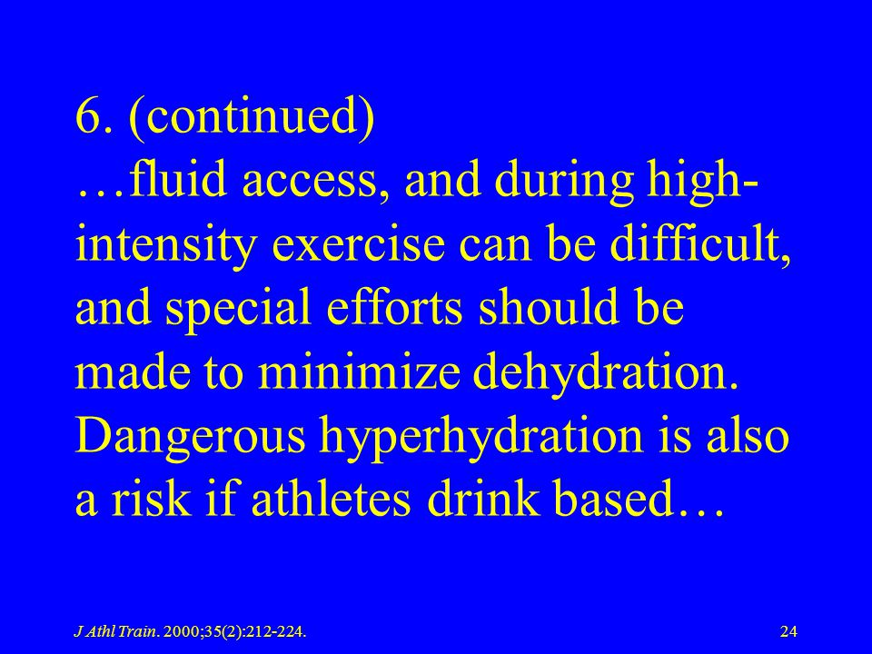 6. (continued) …fluid access, and during high-intensity exercise can be difficult, and special efforts should be made to minimize dehydration. Dangerous hyperhydration is also a risk if athletes drink based…