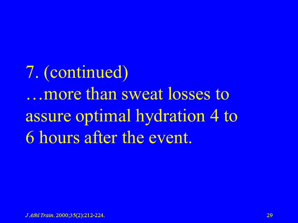 7. (continued) …more than sweat losses to assure optimal hydration 4 to 6 hours after the event.