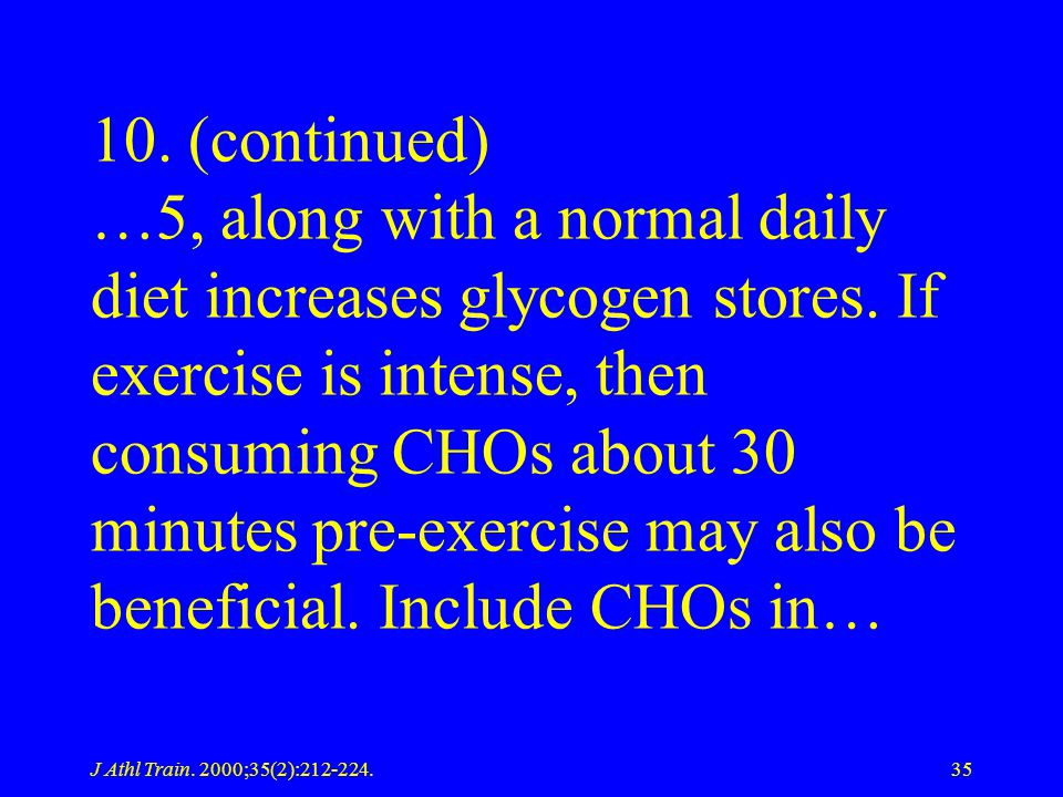 10. (continued) …5, along with a normal daily diet increases glycogen stores. If exercise is intense, then consuming CHOs about 30 minutes pre-exercise may also be beneficial. Include CHOs in…