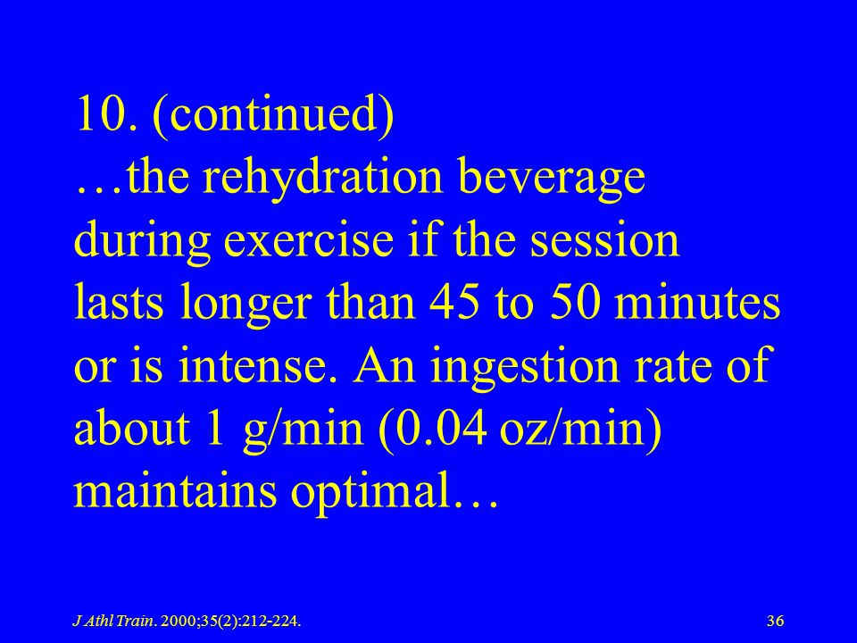 10. (continued) …the rehydration beverage during exercise if the session lasts longer than 45 to 50 minutes or is intense. An ingestion rate of about 1 g/min (0.04 oz/min) maintains optimal…