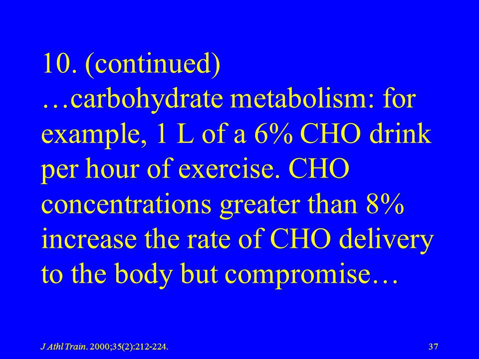 10. (continued) …carbohydrate metabolism: for example, 1 L of a 6% CHO drink per hour of exercise. CHO concentrations greater than 8% increase the rate of CHO delivery to the body but compromise…