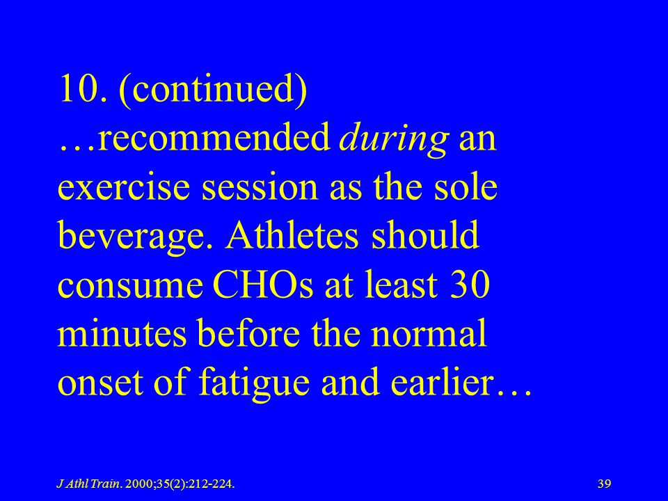 10. (continued) …recommended during an exercise session as the sole beverage. Athletes should consume CHOs at least 30 minutes before the normal onset of fatigue and earlier…