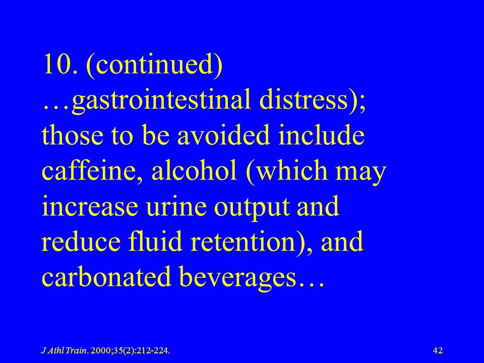 10. (continued) …gastrointestinal distress); those to be avoided include caffeine, alcohol (which may increase urine output and reduce fluid retention), and carbonated beverages…