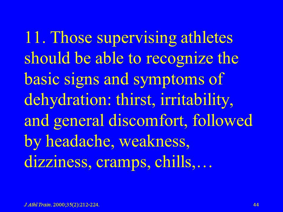 11. Those supervising athletes should be able to recognize the basic signs and symptoms of dehydration: thirst, irritability, and general discomfort, followed by headache, weakness, dizziness, cramps, chills,…