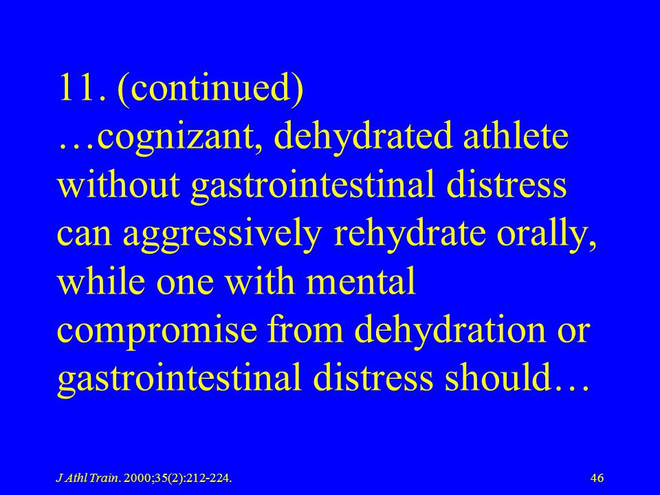 11. (continued) …cognizant, dehydrated athlete without gastrointestinal distress can aggressively rehydrate orally, while one with mental compromise from dehydration or gastrointestinal distress should…