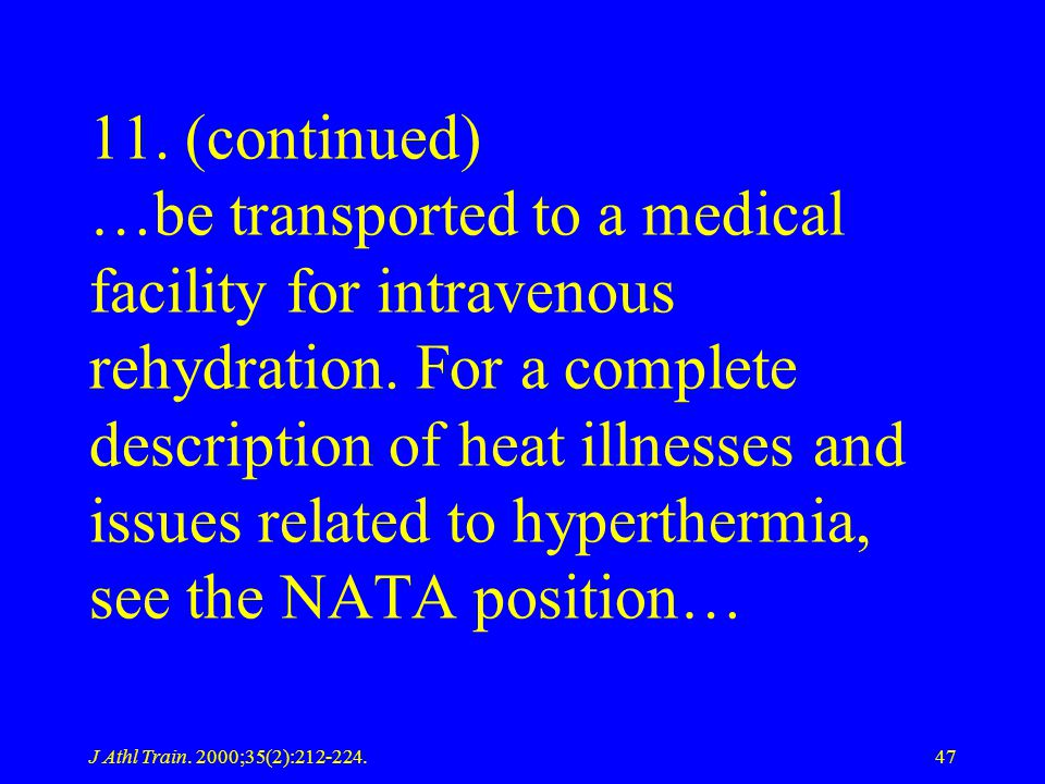 11. (continued) …be transported to a medical facility for intravenous rehydration. For a complete description of heat illnesses and issues related to hyperthermia, see the NATA position…