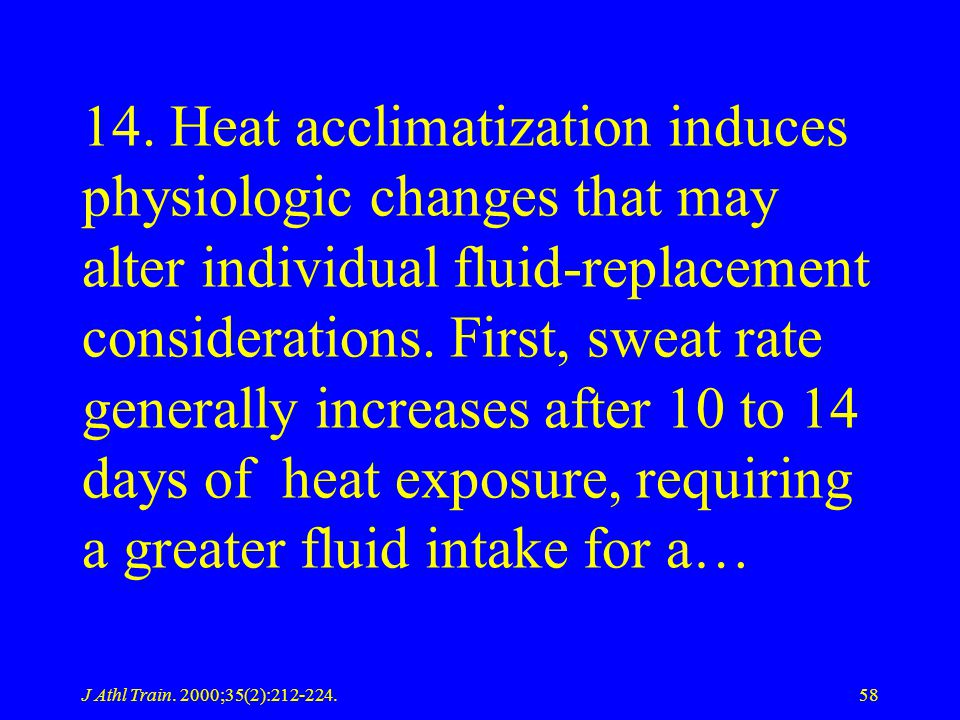 14. Heat acclimatization induces physiologic changes that may alter individual fluid-replacement considerations. First, sweat rate generally increases after 10 to 14 days of heat exposure, requiring a greater fluid intake for a…
