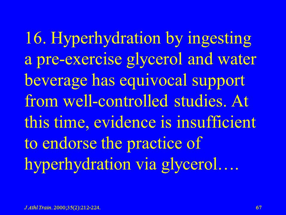 16. Hyperhydration by ingesting a pre-exercise glycerol and water beverage has equivocal support from well-controlled studies. At this time, evidence is insufficient to endorse the practice of hyperhydration via glycerol….