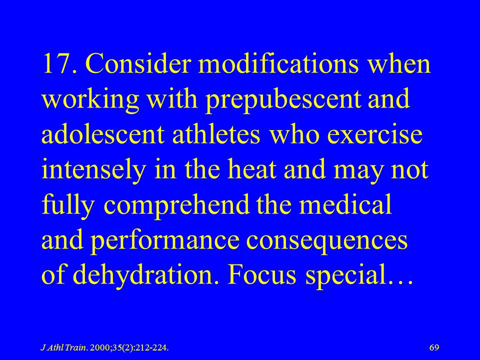 17. Consider modifications when working with prepubescent and adolescent athletes who exercise intensely in the heat and may not fully comprehend the medical and performance consequences of dehydration. Focus special…