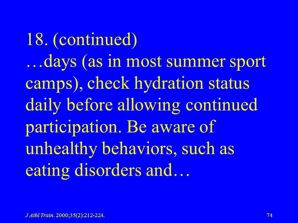 18. (continued) …days (as in most summer sport camps), check hydration status daily before allowing continued participation. Be aware of unhealthy behaviors, such as eating disorders and…