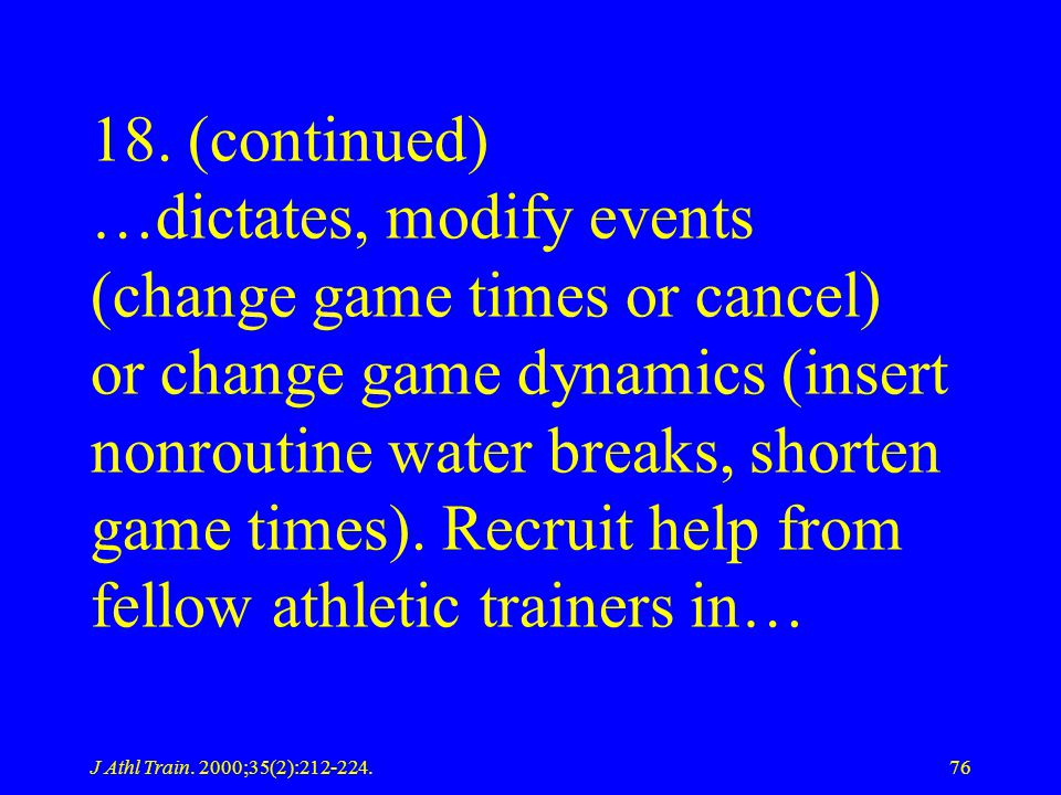 18. (continued) …dictates, modify events (change game times or cancel) or change game dynamics (insert nonroutine water breaks, shorten game times). Recruit help from fellow athletic trainers in…