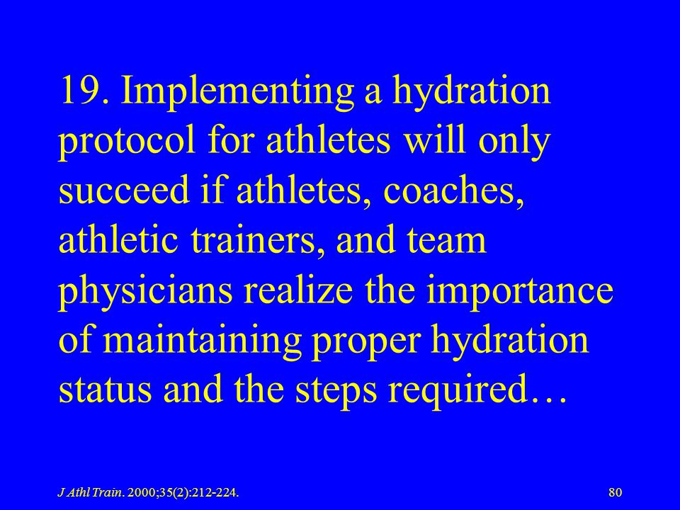 19. Implementing a hydration protocol for athletes will only succeed if athletes, coaches, athletic trainers, and team physicians realize the importance of maintaining proper hydration status and the steps required…