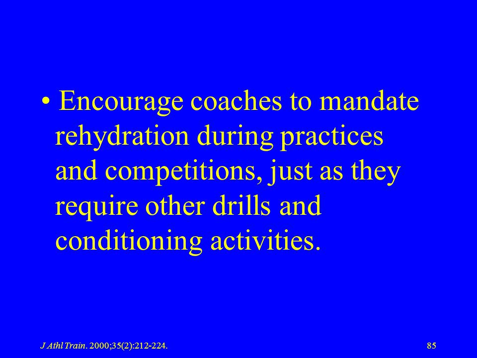 Encourage coaches to mandate rehydration during practices and competitions, just as they require other drills and conditioning activities.