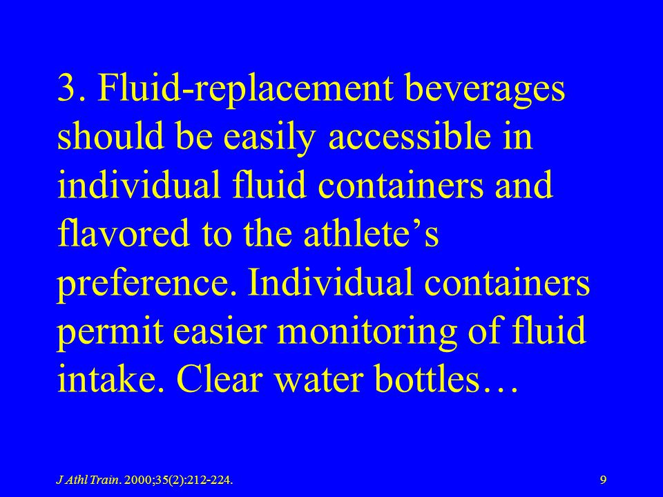 3. Fluid-replacement beverages should be easily accessible in individual fluid containers and flavored to the athlete's preference. Individual containers permit easier monitoring of fluid intake. Clear water bottles…