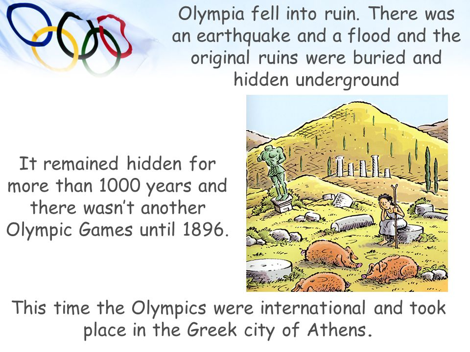 Olympia fell into ruin. There was an earthquake and a flood and the original ruins were buried and hidden underground