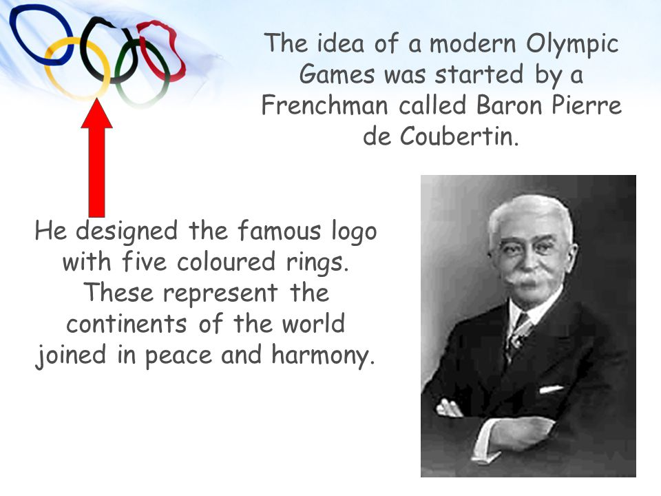 The idea of a modern Olympic Games was started by a Frenchman called Baron Pierre de Coubertin.