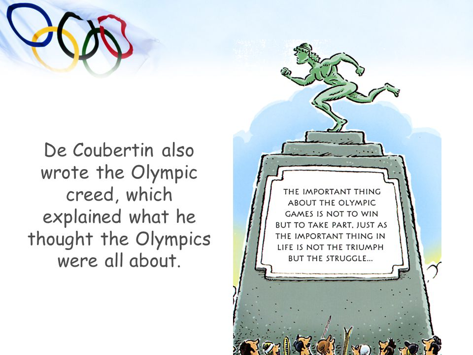 De Coubertin also wrote the Olympic creed, which explained what he thought the Olympics were all about.