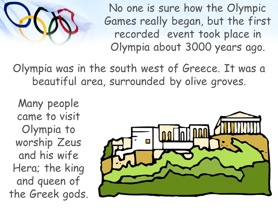 No one is sure how the Olympic Games really began, but the first recorded event took place in Olympia about 3000 years ago.