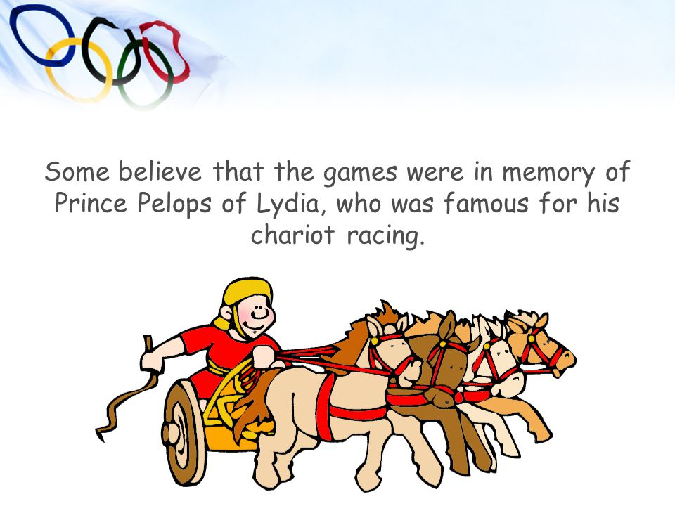 Some believe that the games were in memory of Prince Pelops of Lydia, who was famous for his chariot racing.